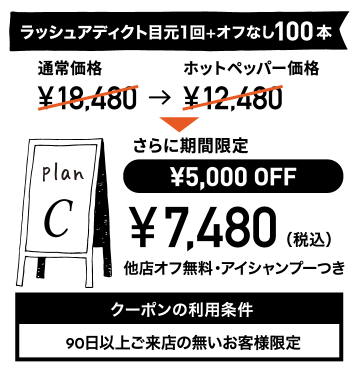 プランC:ラッシュアディクト目元1回+オフなし100本 ¥7,480(税込) クーポンの利用条件:90日以上ご来店の無いお客様限定 有効期限:2020年1月30日まで